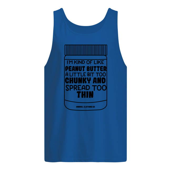I'm kind of like peanut butter a little bit too chunky and spread too thin tank top
