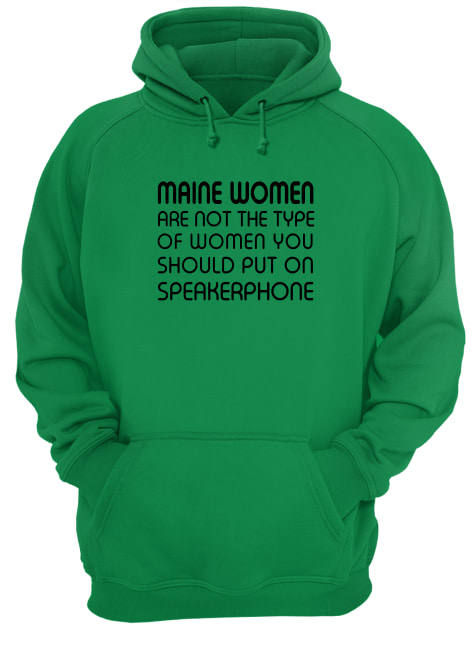 Maine women are not the type of woman you should put on speakerphone hoodie