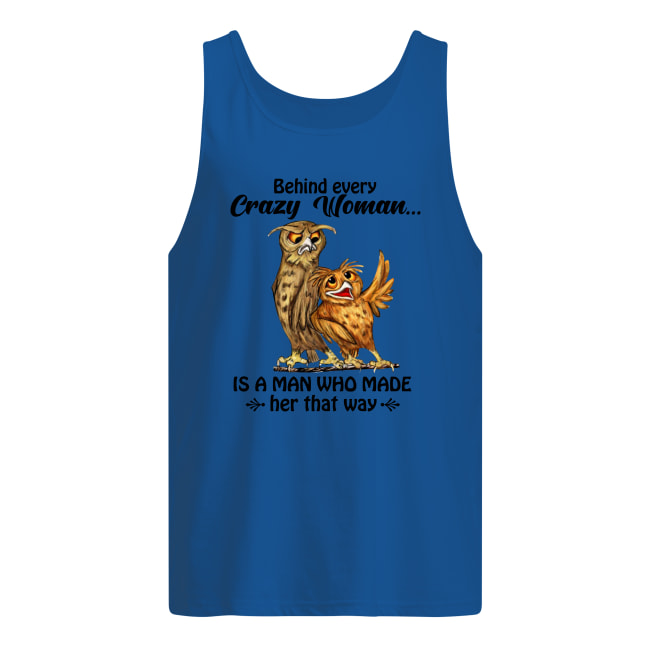 Owl behind every crazy woman is a man who made her that way tank top