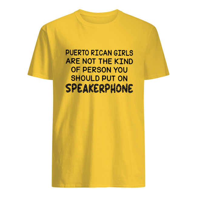 Puerto Rican girls are not the kind of person you should put on speakerphone men's shirt