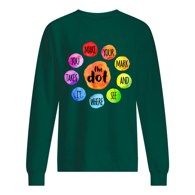 The dot you make your mark and see where it takes sweatshirt