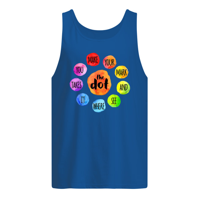 The dot you make your mark and see where it takes tank top