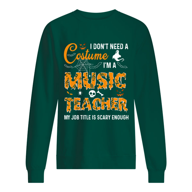 Halloween i don't need a costume i'm a music teacher my job title is scary enough sweatshirt