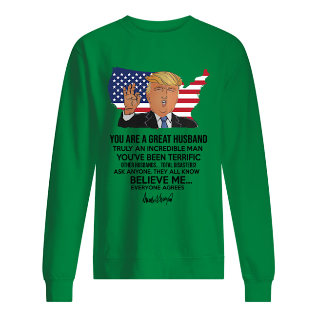 Trump you are a great husband truly an incredible man you've been terrific sweatshirt