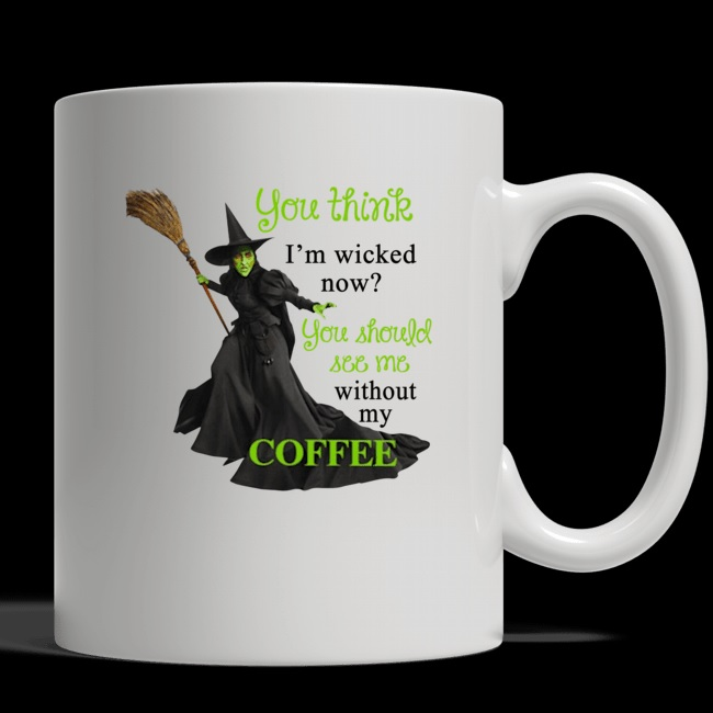 Witch you think i'm wicked now you should see me without my coffee mug
