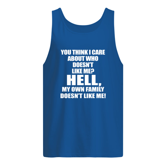 You think i care about who doesn't like me tank top